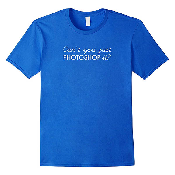 Learn How To Design T Shirts In Photoshop: Can7t you just photoshop it t-shirt - laughing lion design rh:laughing-lion-design.com,Design